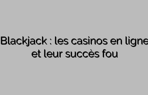 Blackjack : les casinos en ligne et leur succès fou