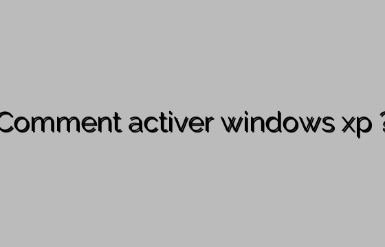 Comment activer windows xp ?