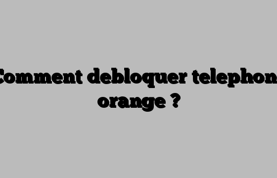 Comment debloquer telephone orange ?
