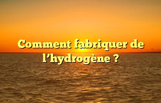 Comment fabriquer de l'hydrogène ?