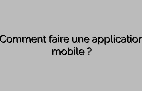 Comment faire une application mobile ?