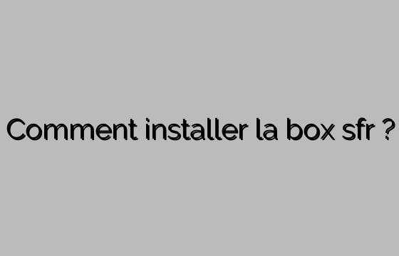 Comment installer la box sfr ?