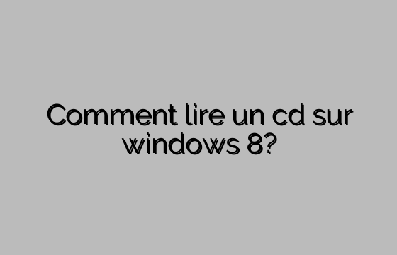 Comment lire un cd sur windows 8?