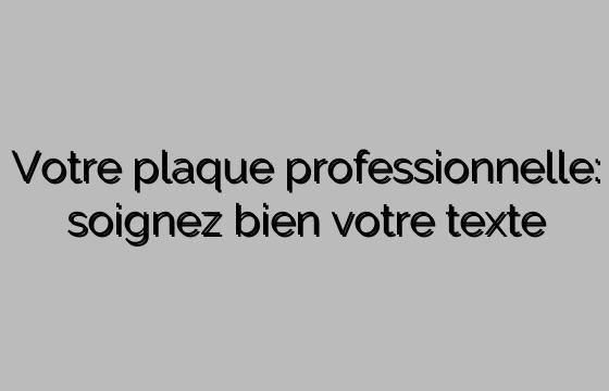 Votre plaque professionnelle: soignez bien votre texte