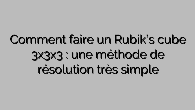 Comment faire un Rubik's cube 3x3x3 : une méthode de résolution très simple