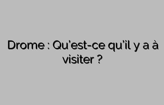 Drome : Qu'est-ce qu'il y a à visiter ?